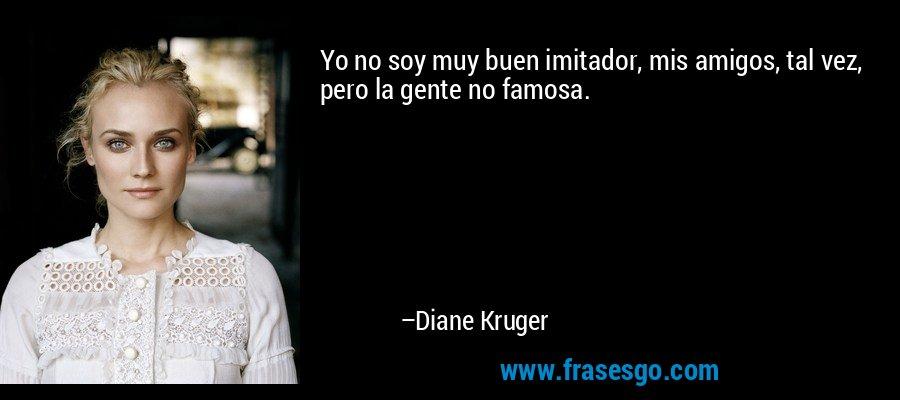 Yo no soy muy buen imitador, mis amigos, tal vez, pero la gente no famosa. – Diane Kruger