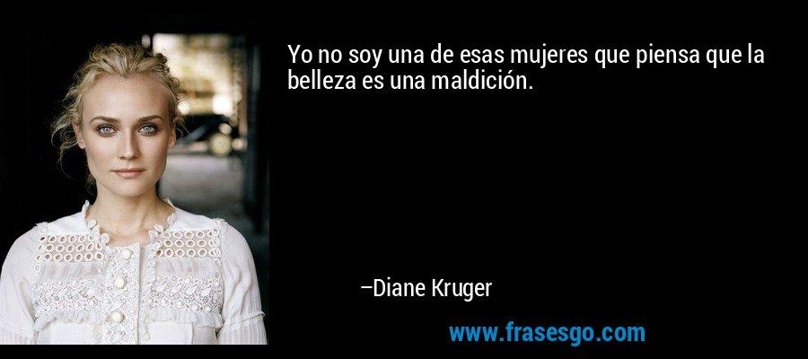 Yo no soy una de esas mujeres que piensa que la belleza es una maldición. – Diane Kruger