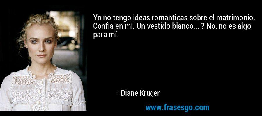Yo no tengo ideas románticas sobre el matrimonio. Confía en mí. Un vestido blanco... ? No, no es algo para mí. – Diane Kruger