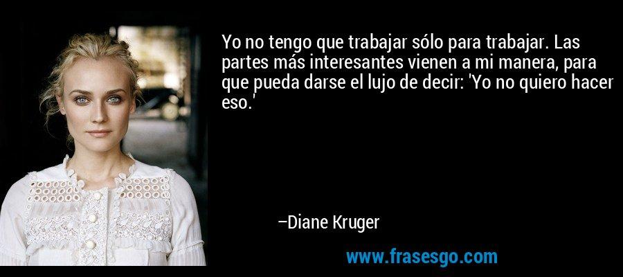 Yo no tengo que trabajar sólo para trabajar. Las partes más interesantes vienen a mi manera, para que pueda darse el lujo de decir: 'Yo no quiero hacer eso.' – Diane Kruger