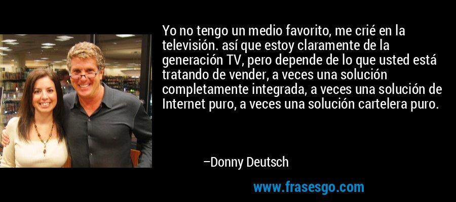 Yo no tengo un medio favorito, me crié en la televisión. así que estoy claramente de la generación TV, pero depende de lo que usted está tratando de vender, a veces una solución completamente integrada, a veces una solución de Internet puro, a veces una solución cartelera puro. – Donny Deutsch