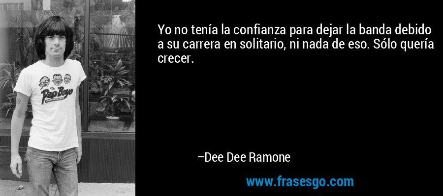 Yo no tenía la confianza para dejar la banda debido a su carrera en solitario, ni nada de eso. Sólo quería crecer. – Dee Dee Ramone