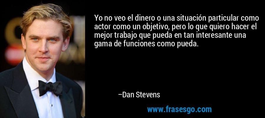 Yo no veo el dinero o una situación particular como actor como un objetivo, pero lo que quiero hacer el mejor trabajo que pueda en tan interesante una gama de funciones como pueda. – Dan Stevens