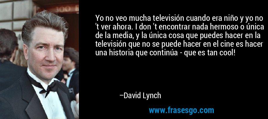 Yo no veo mucha televisión cuando era niño y yo no 't ver ahora. I don 't encontrar nada hermoso o única de la media, y la única cosa que puedes hacer en la televisión que no se puede hacer en el cine es hacer una historia que continúa - que es tan cool! – David Lynch