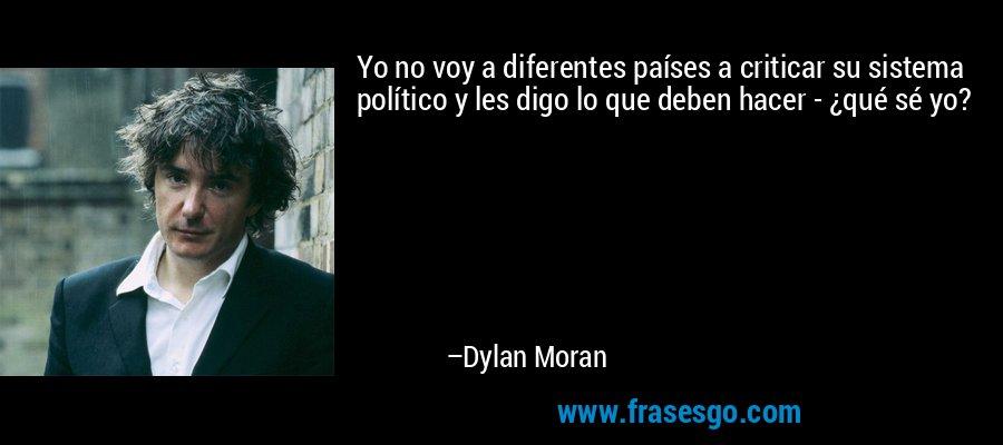 Yo no voy a diferentes países a criticar su sistema político y les digo lo que deben hacer - ¿qué sé yo? – Dylan Moran