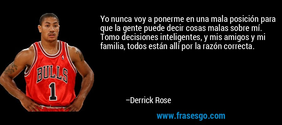 Yo nunca voy a ponerme en una mala posición para que la gente puede decir cosas malas sobre mí. Tomo decisiones inteligentes, y mis amigos y mi familia, todos están allí por la razón correcta. – Derrick Rose