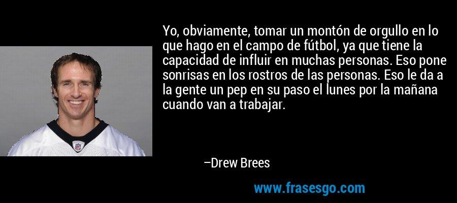 Yo, obviamente, tomar un montón de orgullo en lo que hago en el campo de fútbol, ya que tiene la capacidad de influir en muchas personas. Eso pone sonrisas en los rostros de las personas. Eso le da a la gente un pep en su paso el lunes por la mañana cuando van a trabajar. – Drew Brees