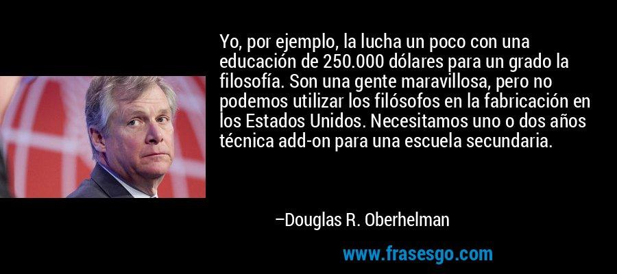 Yo, por ejemplo, la lucha un poco con una educación de 250.000 dólares para un grado la filosofía. Son una gente maravillosa, pero no podemos utilizar los filósofos en la fabricación en los Estados Unidos. Necesitamos uno o dos años técnica add-on para una escuela secundaria. – Douglas R. Oberhelman