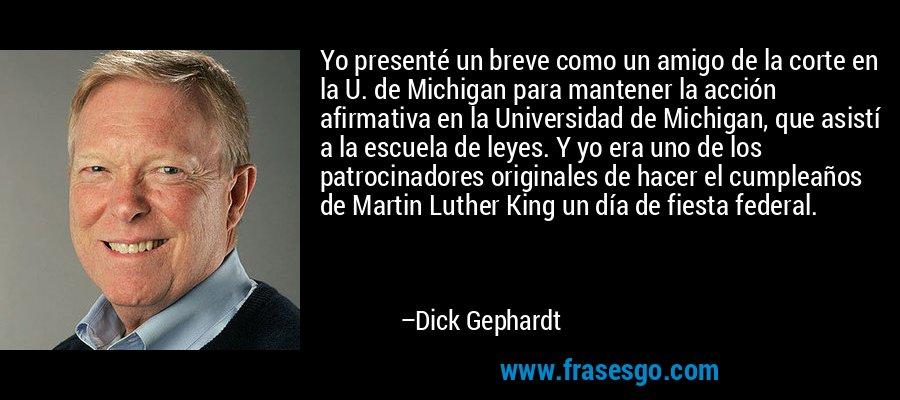 Yo presenté un breve como un amigo de la corte en la U. de Michigan para mantener la acción afirmativa en la Universidad de Michigan, que asistí a la escuela de leyes. Y yo era uno de los patrocinadores originales de hacer el cumpleaños de Martin Luther King un día de fiesta federal. – Dick Gephardt
