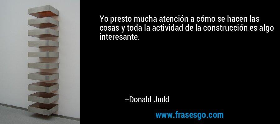 Yo presto mucha atención a cómo se hacen las cosas y toda la actividad de la construcción es algo interesante. – Donald Judd