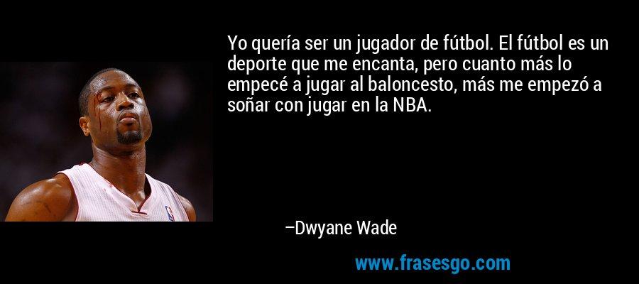 Yo quería ser un jugador de fútbol. El fútbol es un deporte que me encanta, pero cuanto más lo empecé a jugar al baloncesto, más me empezó a soñar con jugar en la NBA. – Dwyane Wade