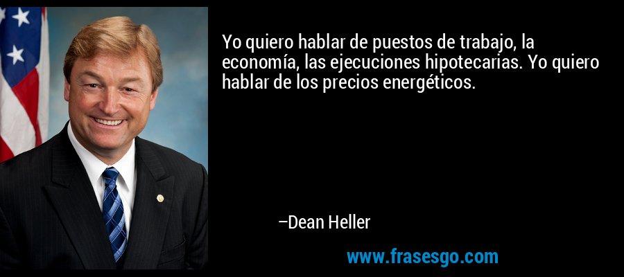 Yo quiero hablar de puestos de trabajo, la economía, las ejecuciones hipotecarias. Yo quiero hablar de los precios energéticos. – Dean Heller