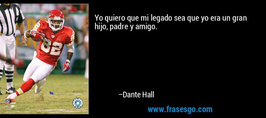 Yo quiero que mi legado sea que yo era un gran hijo, padre y amigo. – Dante Hall