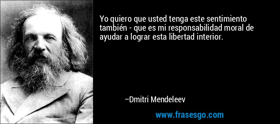 Yo quiero que usted tenga este sentimiento también - que es mi responsabilidad moral de ayudar a lograr esta libertad interior. – Dmitri Mendeleev