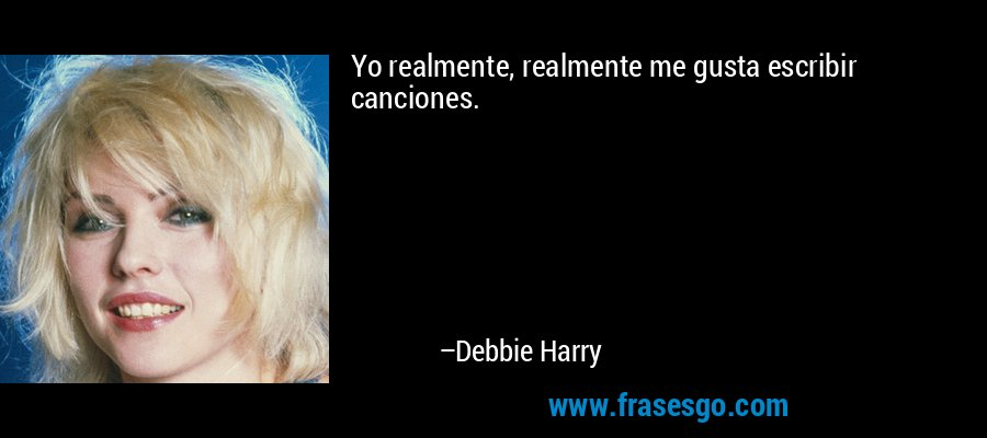 Yo realmente, realmente me gusta escribir canciones. – Debbie Harry