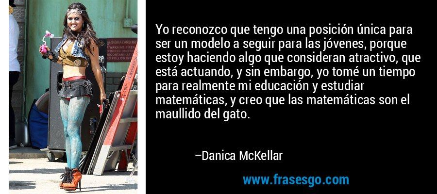 Yo reconozco que tengo una posición única para ser un modelo a seguir para las jóvenes, porque estoy haciendo algo que consideran atractivo, que está actuando, y sin embargo, yo tomé un tiempo para realmente mi educación y estudiar matemáticas, y creo que las matemáticas son el maullido del gato. – Danica McKellar