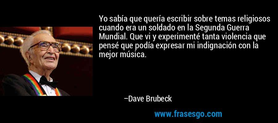 Yo sabía que quería escribir sobre temas religiosos cuando era un soldado en la Segunda Guerra Mundial. Que vi y experimenté tanta violencia que pensé que podía expresar mi indignación con la mejor música. – Dave Brubeck