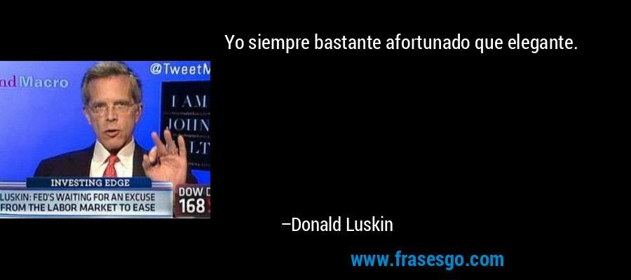 Yo siempre bastante afortunado que elegante. – Donald Luskin