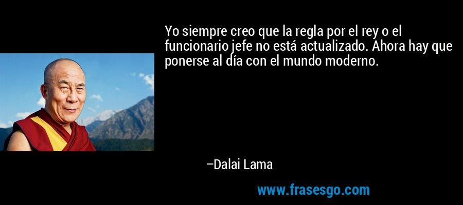 Yo siempre creo que la regla por el rey o el funcionario jefe no está actualizado. Ahora hay que ponerse al día con el mundo moderno. – Dalai Lama