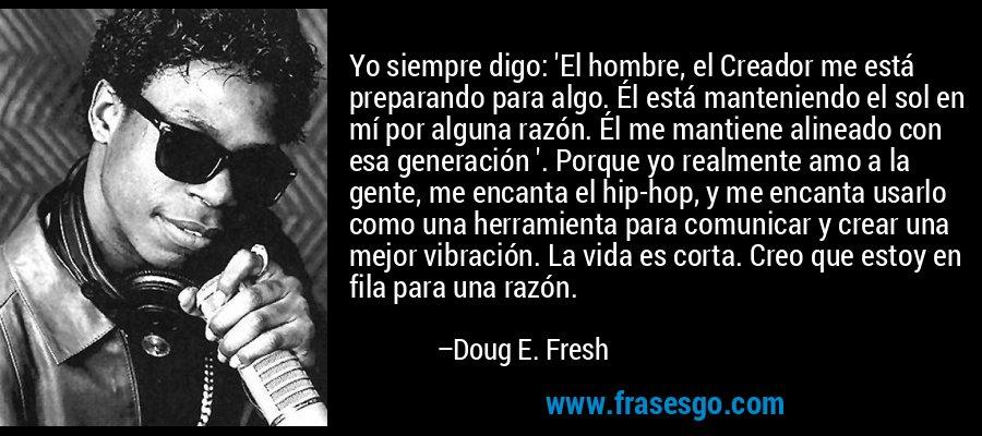 Yo siempre digo: 'El hombre, el Creador me está preparando para algo. Él está manteniendo el sol en mí por alguna razón. Él me mantiene alineado con esa generación '. Porque yo realmente amo a la gente, me encanta el hip-hop, y me encanta usarlo como una herramienta para comunicar y crear una mejor vibración. La vida es corta. Creo que estoy en fila para una razón. – Doug E. Fresh