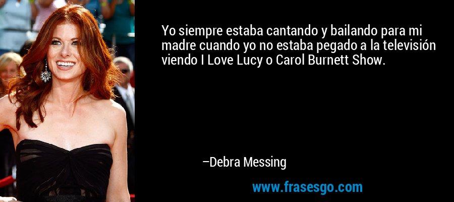 Yo siempre estaba cantando y bailando para mi madre cuando yo no estaba pegado a la televisión viendo I Love Lucy o Carol Burnett Show. – Debra Messing
