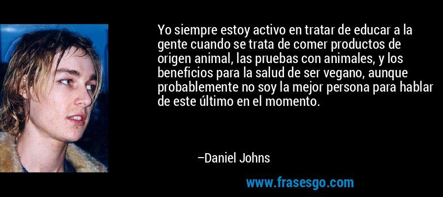 Yo siempre estoy activo en tratar de educar a la gente cuando se trata de comer productos de origen animal, las pruebas con animales, y los beneficios para la salud de ser vegano, aunque probablemente no soy la mejor persona para hablar de este último en el momento. – Daniel Johns