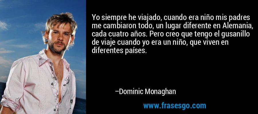 Yo siempre he viajado, cuando era niño mis padres me cambiaron todo, un lugar diferente en Alemania, cada cuatro años. Pero creo que tengo el gusanillo de viaje cuando yo era un niño, que viven en diferentes países. – Dominic Monaghan