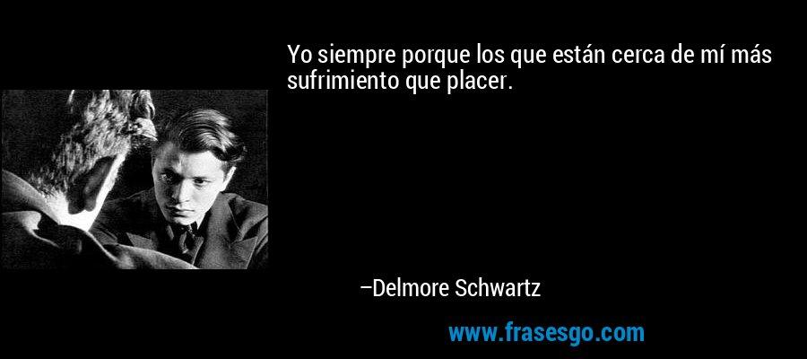Yo siempre porque los que están cerca de mí más sufrimiento que placer. – Delmore Schwartz