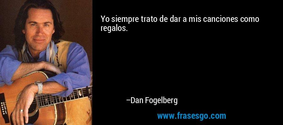 Yo siempre trato de dar a mis canciones como regalos. – Dan Fogelberg