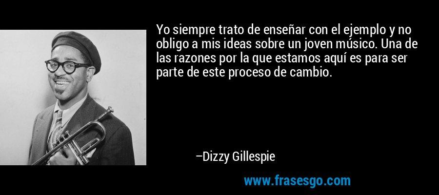 Yo siempre trato de enseñar con el ejemplo y no obligo a mis ideas sobre un joven músico. Una de las razones por la que estamos aquí es para ser parte de este proceso de cambio. – Dizzy Gillespie
