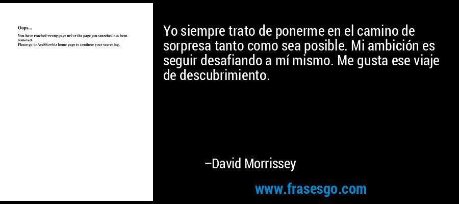 Yo siempre trato de ponerme en el camino de sorpresa tanto como sea posible. Mi ambición es seguir desafiando a mí mismo. Me gusta ese viaje de descubrimiento. – David Morrissey