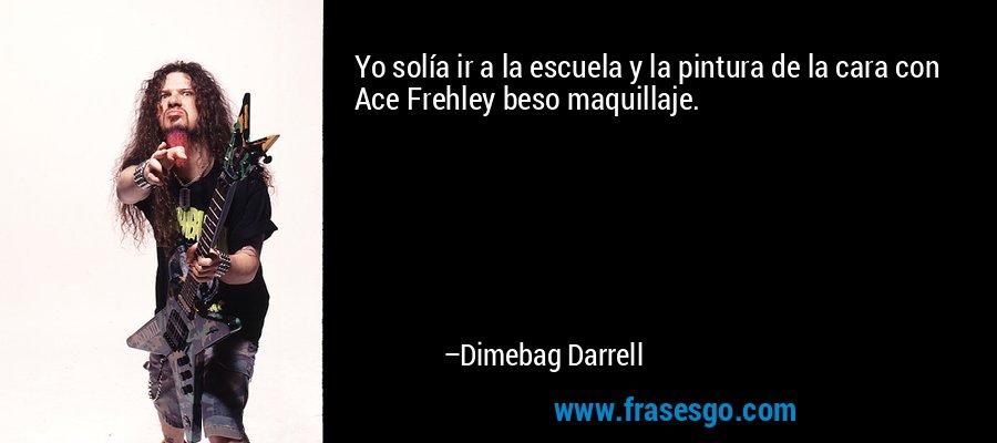Yo solía ir a la escuela y la pintura de la cara con Ace Frehley beso maquillaje. – Dimebag Darrell