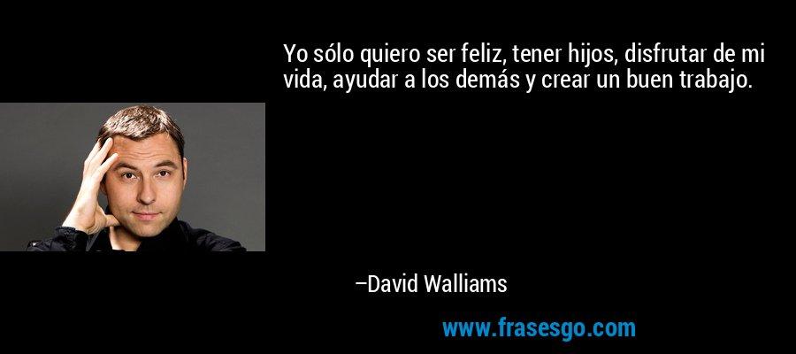 Yo sólo quiero ser feliz, tener hijos, disfrutar de mi vida, ayudar a los demás y crear un buen trabajo. – David Walliams
