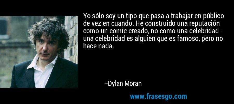 Yo sólo soy un tipo que pasa a trabajar en público de vez en cuando. He construido una reputación como un comic creado, no como una celebridad - una celebridad es alguien que es famoso, pero no hace nada. – Dylan Moran