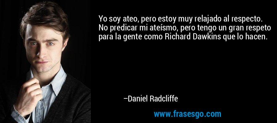 Yo soy ateo, pero estoy muy relajado al respecto. No predicar mi ateísmo, pero tengo un gran respeto para la gente como Richard Dawkins que lo hacen. – Daniel Radcliffe