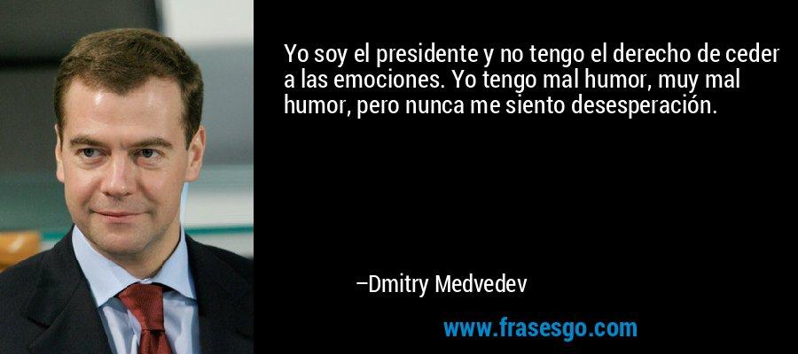 Yo soy el presidente y no tengo el derecho de ceder a las emociones. Yo tengo mal humor, muy mal humor, pero nunca me siento desesperación. – Dmitry Medvedev