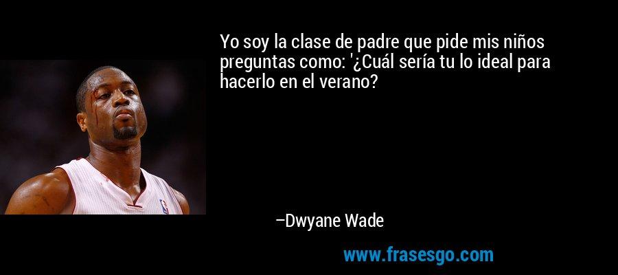 Yo soy la clase de padre que pide mis niños preguntas como: '¿Cuál sería tu lo ideal para hacerlo en el verano? – Dwyane Wade