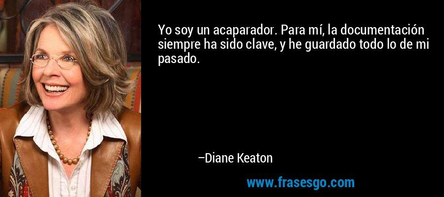 Yo soy un acaparador. Para mí, la documentación siempre ha sido clave, y he guardado todo lo de mi pasado. – Diane Keaton