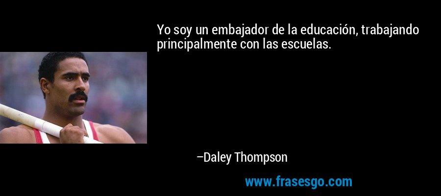 Yo soy un embajador de la educación, trabajando principalmente con las escuelas. – Daley Thompson