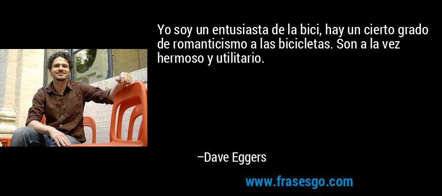 Yo soy un entusiasta de la bici, hay un cierto grado de romanticismo a las bicicletas. Son a la vez hermoso y utilitario. – Dave Eggers