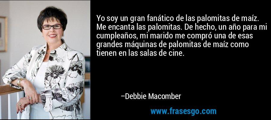Yo soy un gran fanático de las palomitas de maíz. Me encanta las palomitas. De hecho, un año para mi cumpleaños, mi marido me compró una de esas grandes máquinas de palomitas de maíz como tienen en las salas de cine. – Debbie Macomber