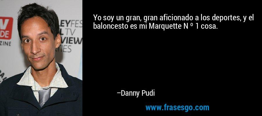 Yo soy un gran, gran aficionado a los deportes, y el baloncesto es mi Marquette N º 1 cosa. – Danny Pudi