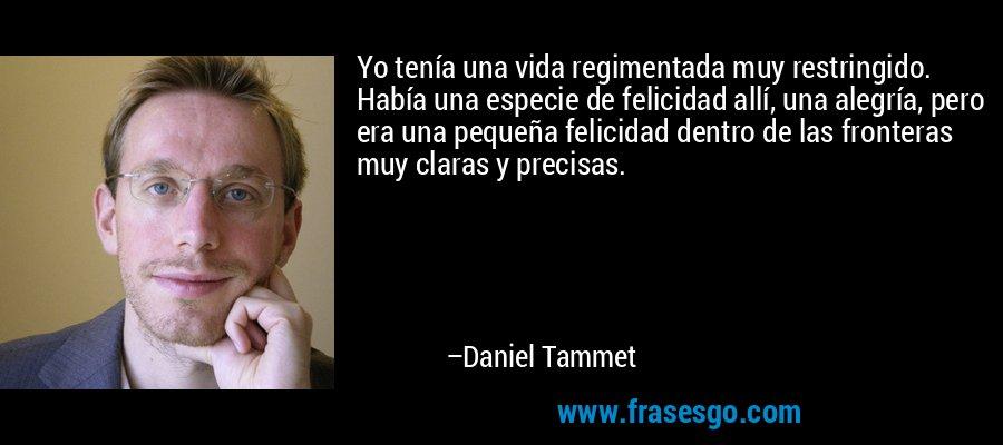 Yo tenía una vida regimentada muy restringido. Había una especie de felicidad allí, una alegría, pero era una pequeña felicidad dentro de las fronteras muy claras y precisas. – Daniel Tammet