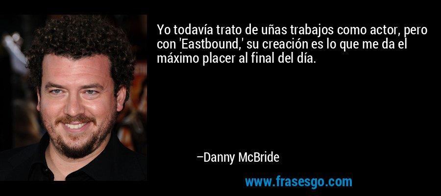 Yo todavía trato de uñas trabajos como actor, pero con 'Eastbound,' su creación es lo que me da el máximo placer al final del día. – Danny McBride