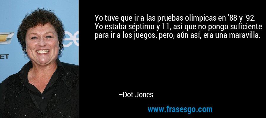 Yo tuve que ir a las pruebas olímpicas en '88 y '92. Yo estaba séptimo y 11, así que no pongo suficiente para ir a los juegos, pero, aún así, era una maravilla. – Dot Jones