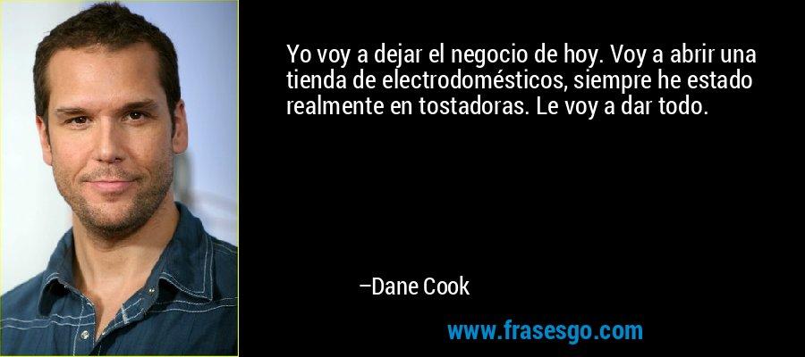 Yo voy a dejar el negocio de hoy. Voy a abrir una tienda de electrodomésticos, siempre he estado realmente en tostadoras. Le voy a dar todo. – Dane Cook