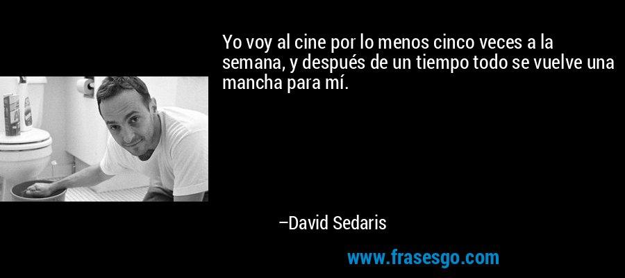 Yo voy al cine por lo menos cinco veces a la semana, y después de un tiempo todo se vuelve una mancha para mí. – David Sedaris