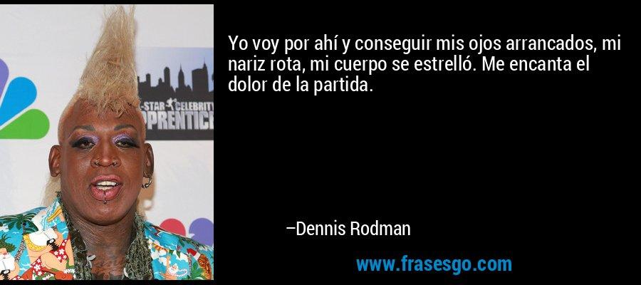 Yo voy por ahí y conseguir mis ojos arrancados, mi nariz rota, mi cuerpo se estrelló. Me encanta el dolor de la partida. – Dennis Rodman