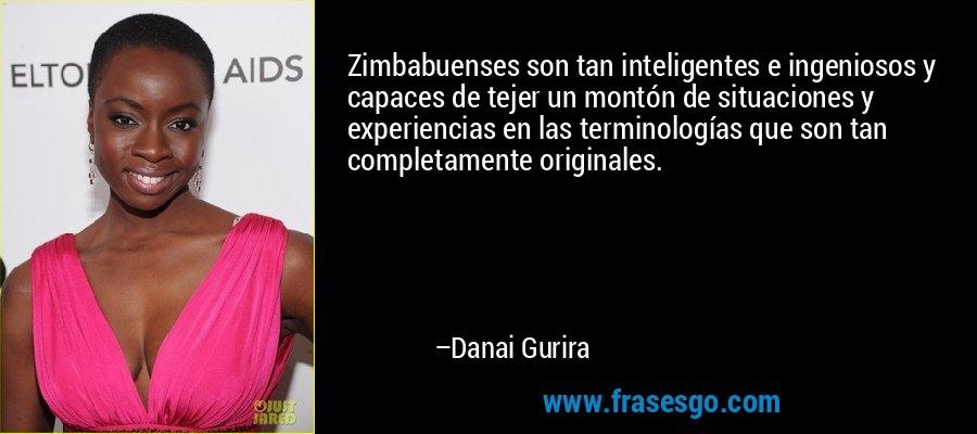 Zimbabuenses son tan inteligentes e ingeniosos y capaces de tejer un montón de situaciones y experiencias en las terminologías que son tan completamente originales. – Danai Gurira