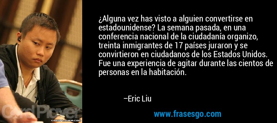 ¿Alguna vez has visto a alguien convertirse en estadounidense? La semana pasada, en una conferencia nacional de la ciudadanía organizo, treinta inmigrantes de 17 países juraron y se convirtieron en ciudadanos de los Estados Unidos. Fue una experiencia de agitar durante las cientos de personas en la habitación. – Eric Liu